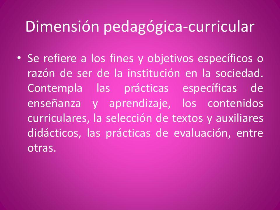Dimensión pedagógica-curricular Se refiere a los fines y objetivos específicos o razón de ser de la institución en la sociedad. Contempla las práctica