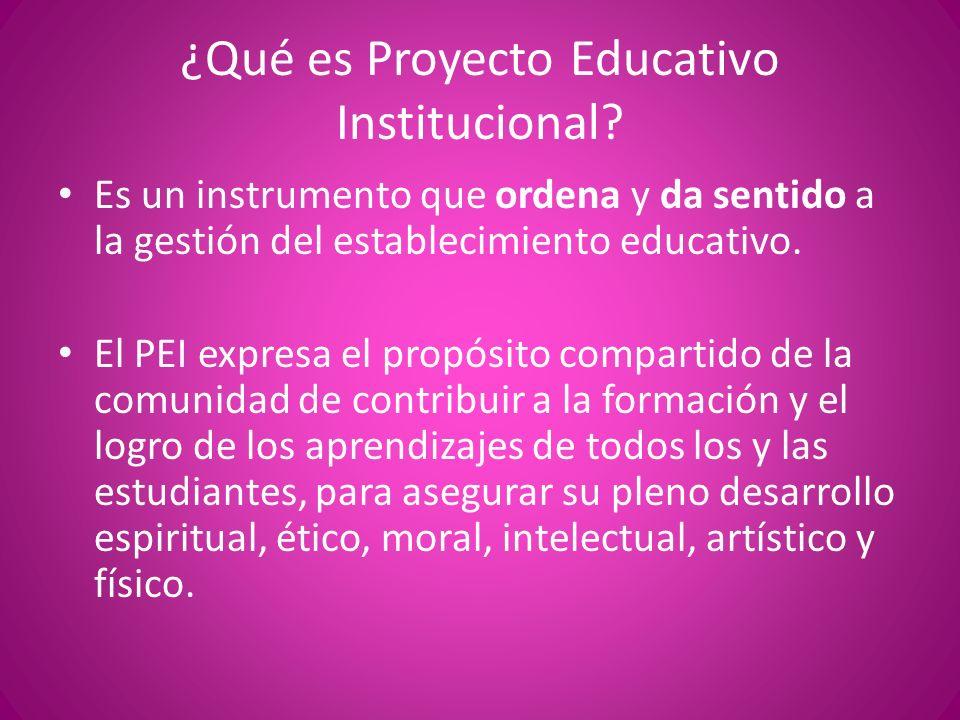 ¿Qué es Proyecto Educativo Institucional? Es un instrumento que ordena y da sentido a la gestión del establecimiento educativo. El PEI expresa el prop