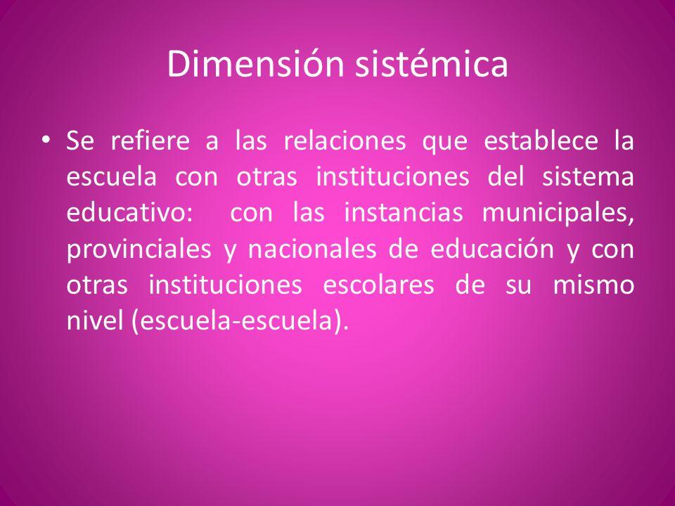 Dimensión sistémica Se refiere a las relaciones que establece la escuela con otras instituciones del sistema educativo: con las instancias municipales