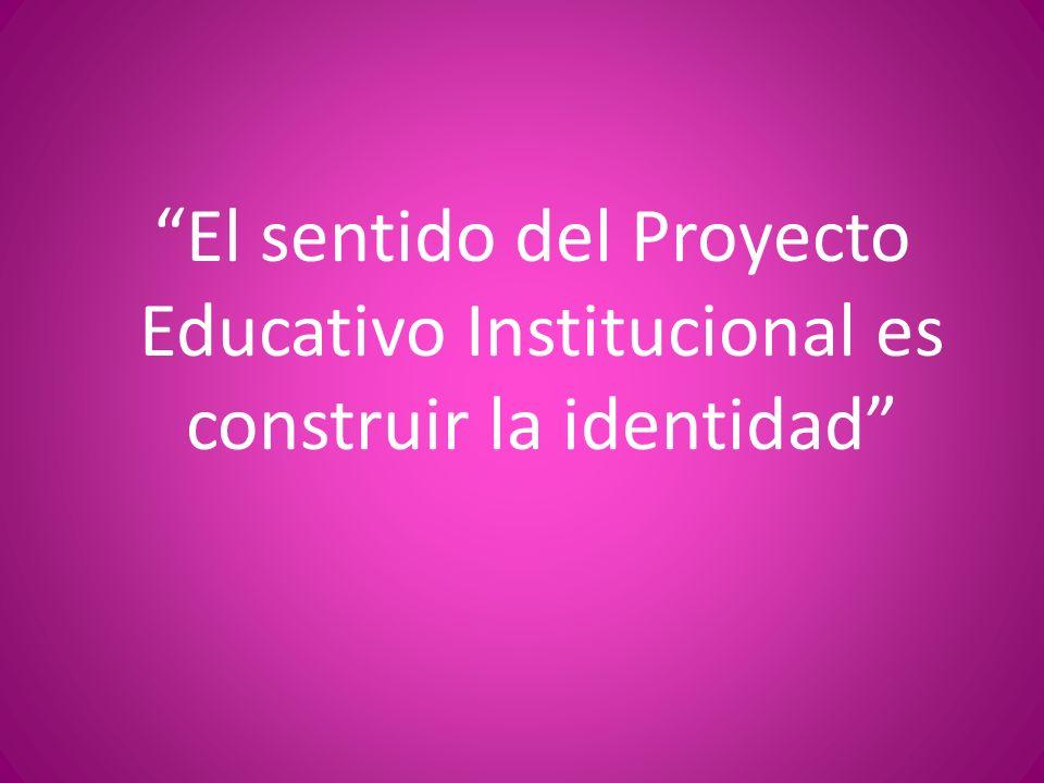 El sentido del Proyecto Educativo Institucional es construir la identidad