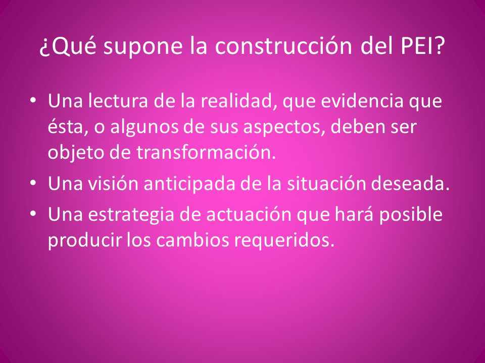 ¿Qué supone la construcción del PEI? Una lectura de la realidad, que evidencia que ésta, o algunos de sus aspectos, deben ser objeto de transformación