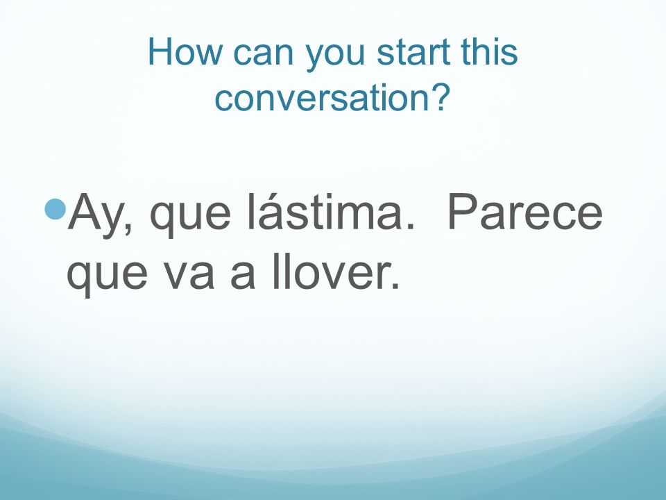 How can you start this conversation Ay, que lástima. Parece que va a llover.