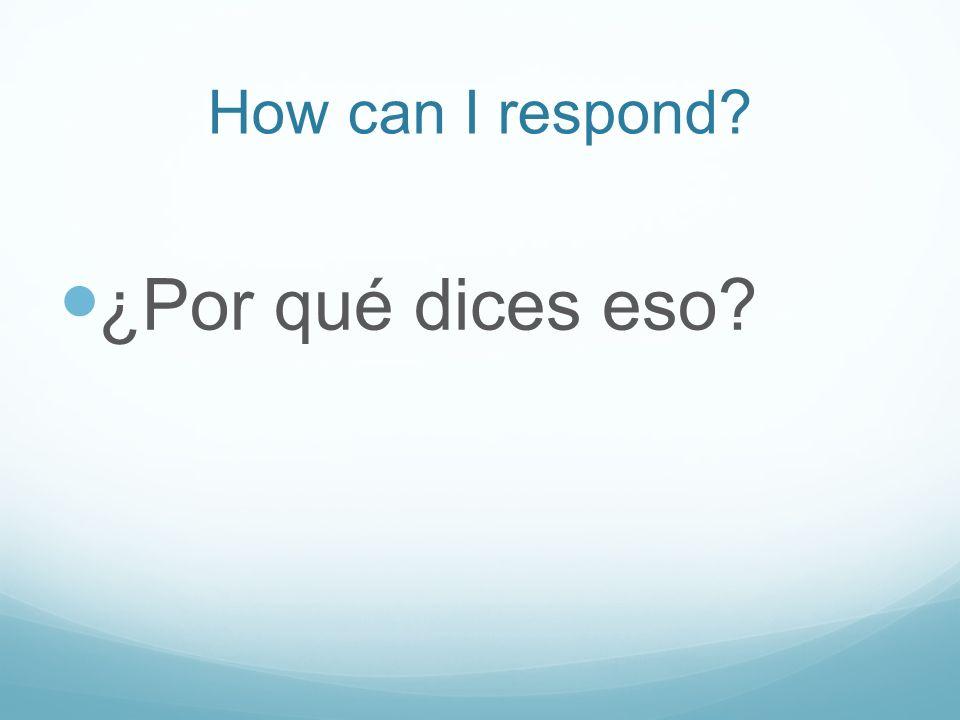 How can I respond ¿Por qué dices eso