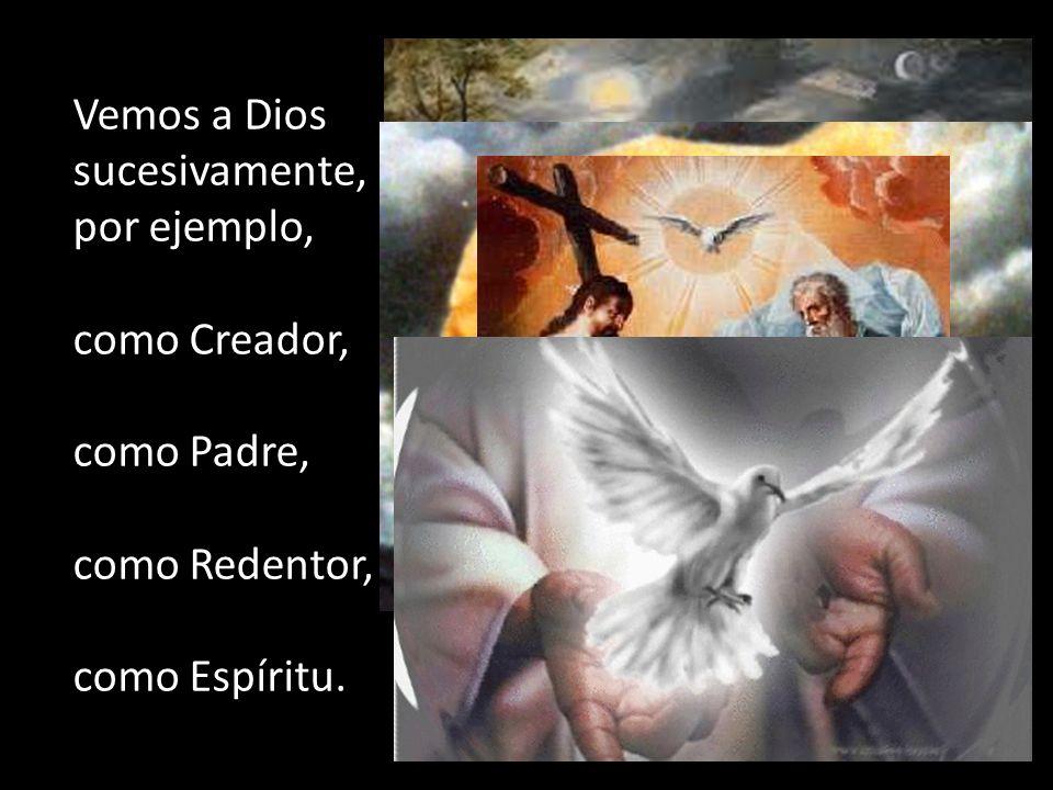 Vemos a Dios sucesivamente, por ejemplo, como Creador, como Padre, como Redentor, como Espíritu.