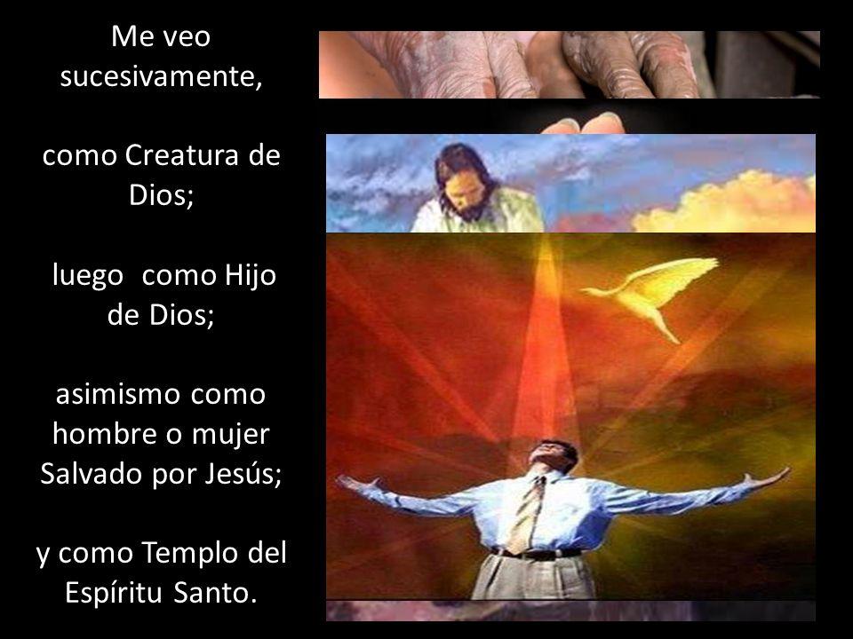 Me veo sucesivamente, como Creatura de Dios; luego como Hijo de Dios; asimismo como hombre o mujer Salvado por Jesús; y como Templo del Espíritu Santo
