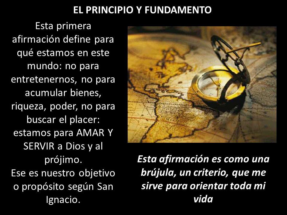 EL PRINCIPIO Y FUNDAMENTO Esta primera afirmación define para qué estamos en este mundo: no para entretenernos, no para acumular bienes, riqueza, pode