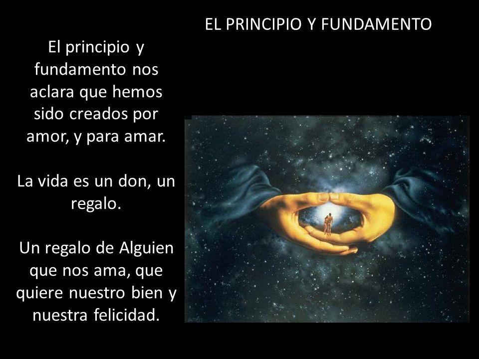 El principio y fundamento nos aclara que hemos sido creados por amor, y para amar. La vida es un don, un regalo. Un regalo de Alguien que nos ama, que