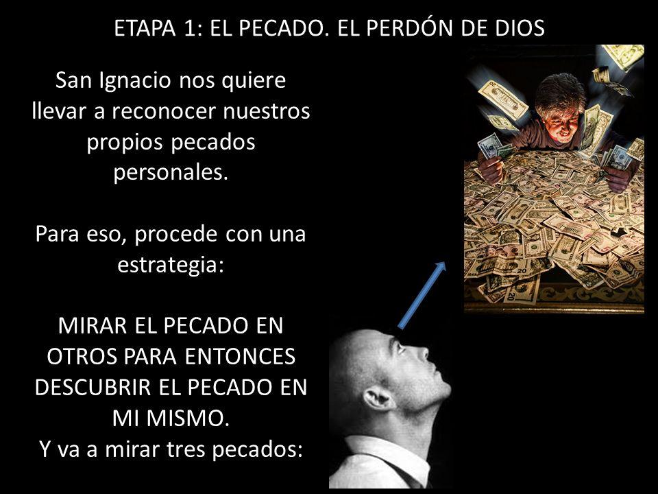 ETAPA 1: EL PECADO. EL PERDÓN DE DIOS San Ignacio nos quiere llevar a reconocer nuestros propios pecados personales. Para eso, procede con una estrate