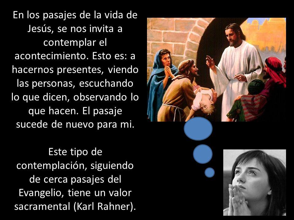 En los pasajes de la vida de Jesús, se nos invita a contemplar el acontecimiento. Esto es: a hacernos presentes, viendo las personas, escuchando lo qu