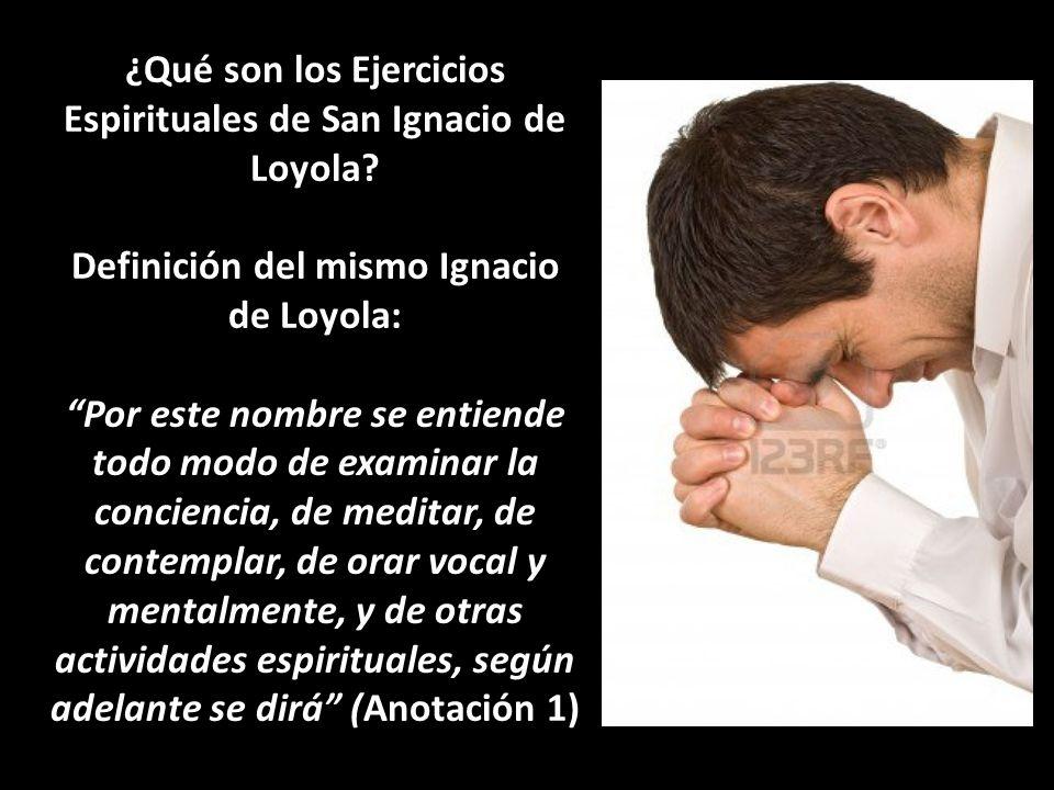 ¿Qué son los Ejercicios Espirituales de San Ignacio de Loyola? Definición del mismo Ignacio de Loyola: Por este nombre se entiende todo modo de examin