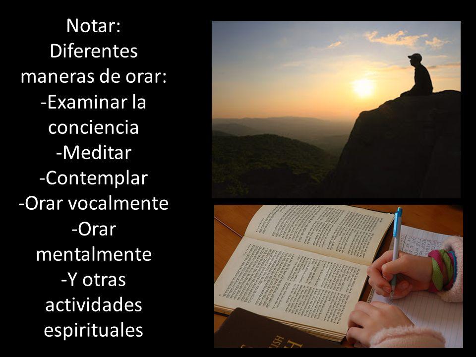 Notar: Diferentes maneras de orar: -Examinar la conciencia -Meditar -Contemplar -Orar vocalmente -Orar mentalmente -Y otras actividades espirituales