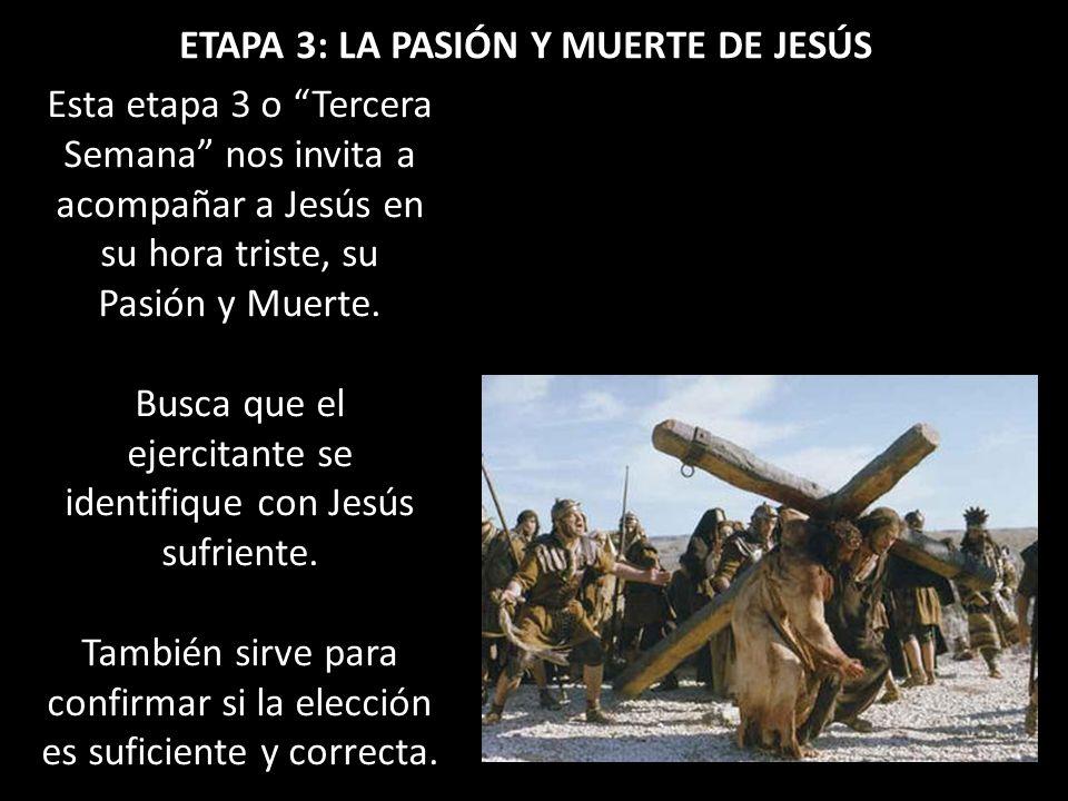 ETAPA 3: LA PASIÓN Y MUERTE DE JESÚS Esta etapa 3 o Tercera Semana nos invita a acompañar a Jesús en su hora triste, su Pasión y Muerte. Busca que el
