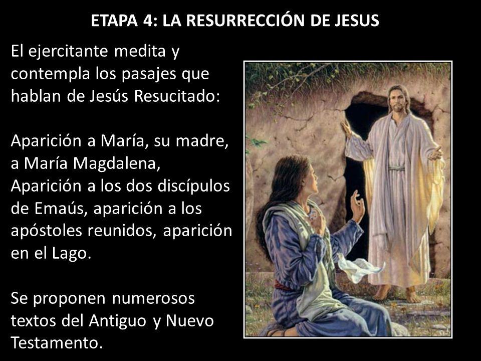 ETAPA 4: LA RESURRECCIÓN DE JESUS El ejercitante medita y contempla los pasajes que hablan de Jesús Resucitado: Aparición a María, su madre, a María M