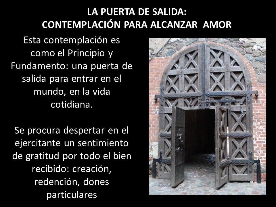 LA PUERTA DE SALIDA: CONTEMPLACIÓN PARA ALCANZAR AMOR Esta contemplación es como el Principio y Fundamento: una puerta de salida para entrar en el mun