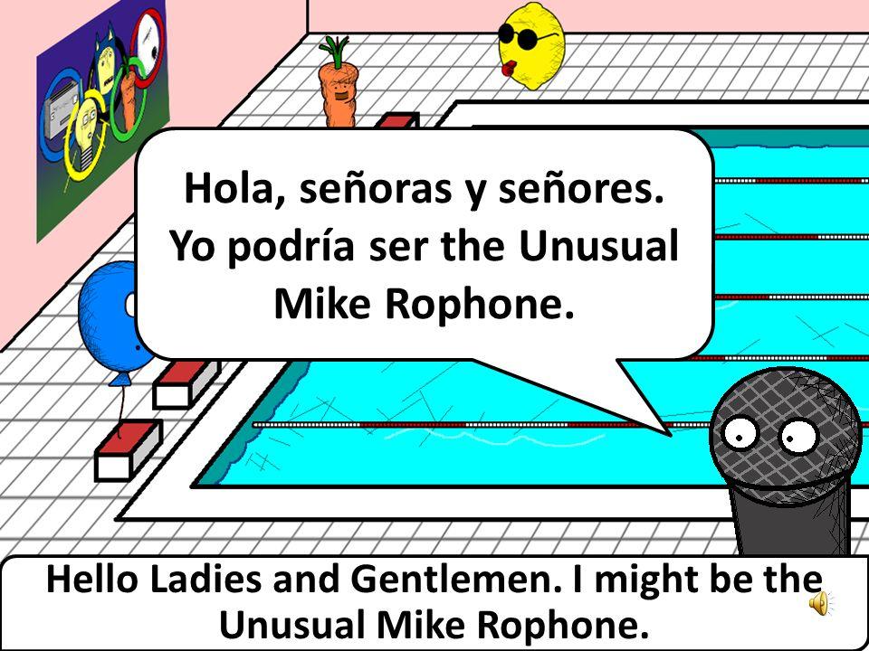Hola, señoras y señores.Yo podría ser the Unusual Mike Rophone.
