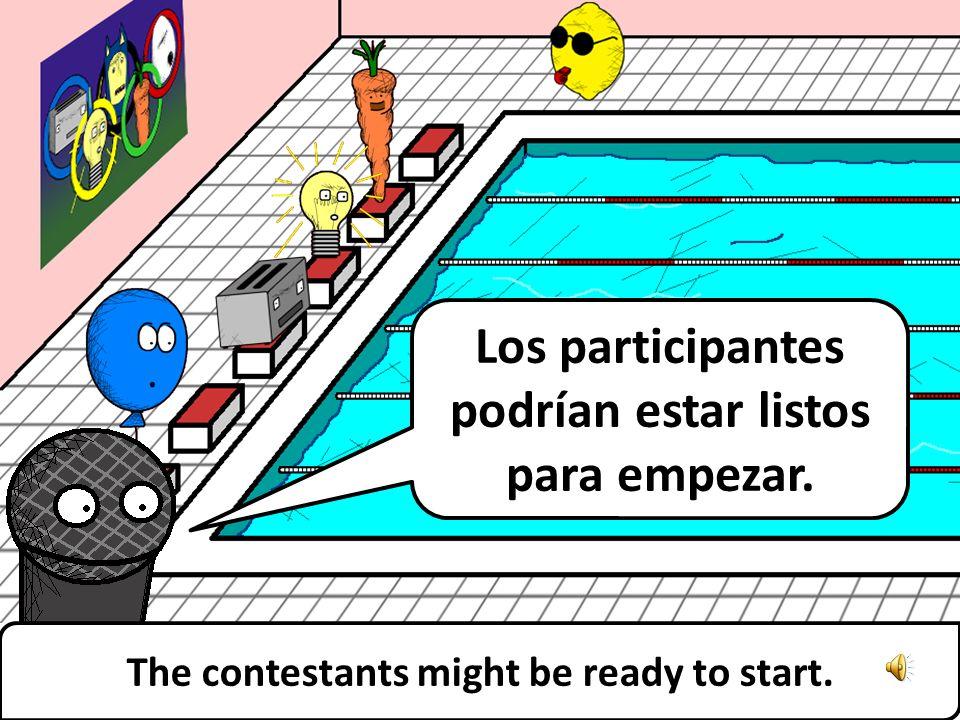 Los participantes podrían estar listos para empezar. The contestants might be ready to start.