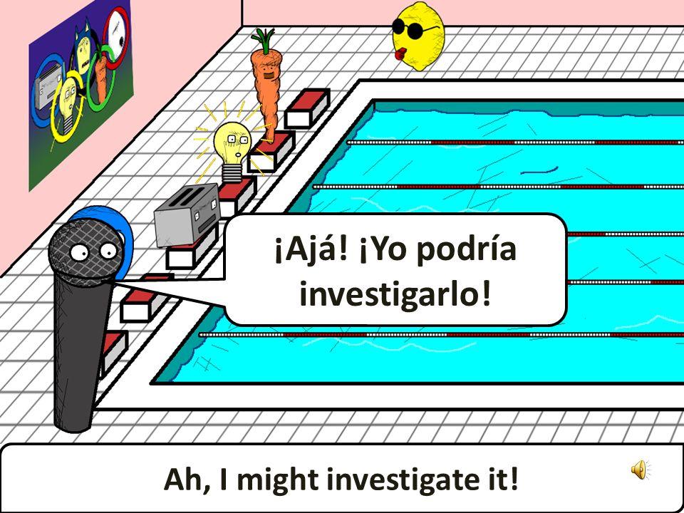 ¡Ajá! ¡Yo podría investigarlo! Ah, I might investigate it!