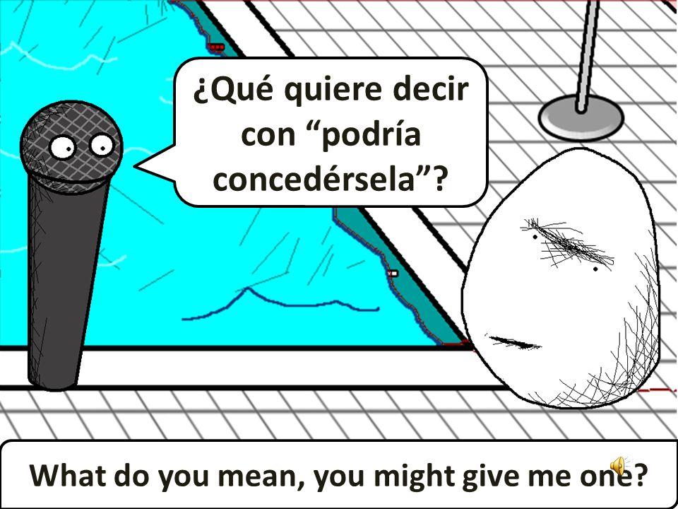 ¿Qué quiere decir con podría concedérsela? What do you mean, you might give me one?