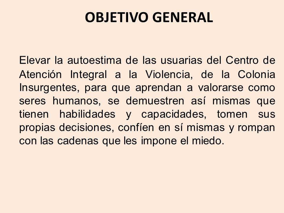 OBJETIVO GENERAL Elevar la autoestima de las usuarias del Centro de Atención Integral a la Violencia, de la Colonia Insurgentes, para que aprendan a v