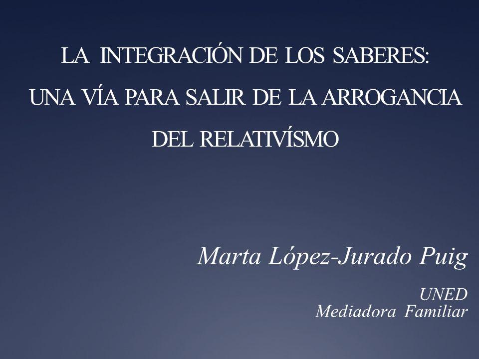 LA INTEGRACIÓN DE LOS SABERES: UNA VÍA PARA SALIR DE LA ARROGANCIA DEL RELATIVÍSMO Marta López-Jurado Puig UNED Mediadora Familiar