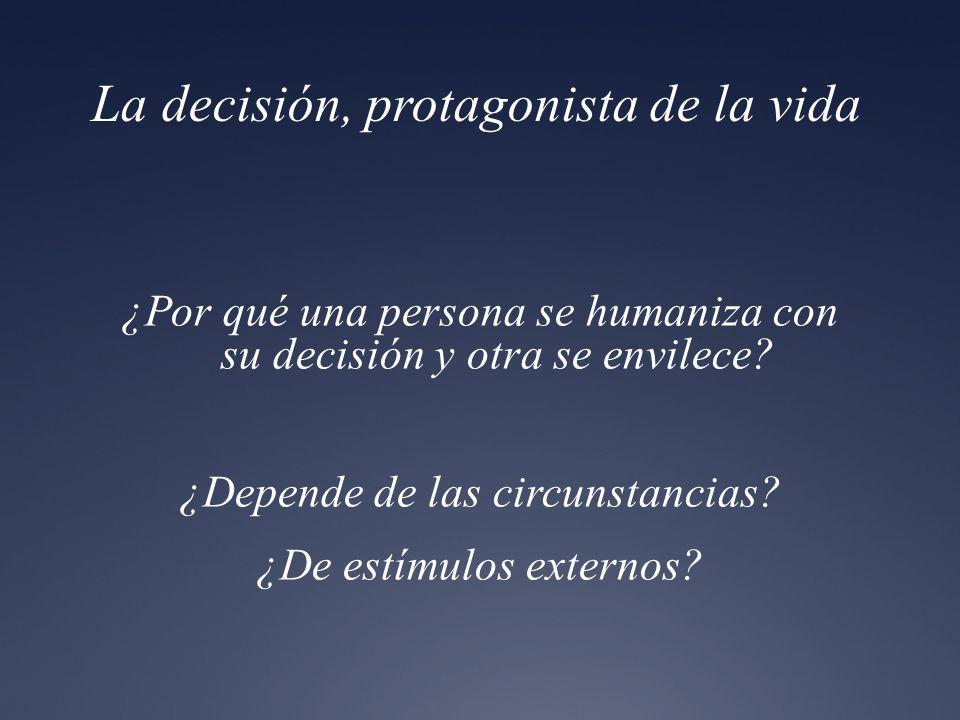 La decisión, protagonista de la vida ¿Por qué una persona se humaniza con su decisión y otra se envilece? ¿Depende de las circunstancias? ¿De estímulo