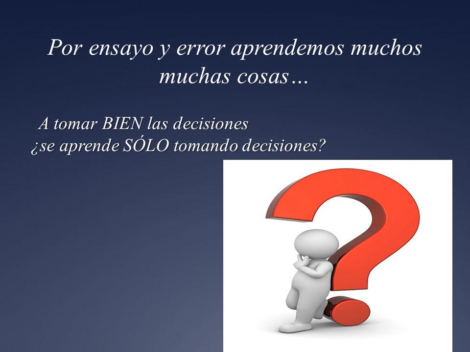 Por ensayo y error aprendemos muchos muchas cosas… 6 A tomar BIEN las decisiones ¿se aprende SÓLO tomando decisiones? A tomar BIEN las decisiones ¿se