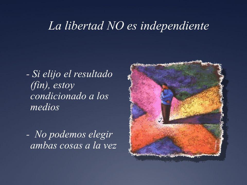 La libertad NO es independiente - Si elijo el resultado (fin), estoy condicionado a los medios - No podemos elegir ambas cosas a la vez