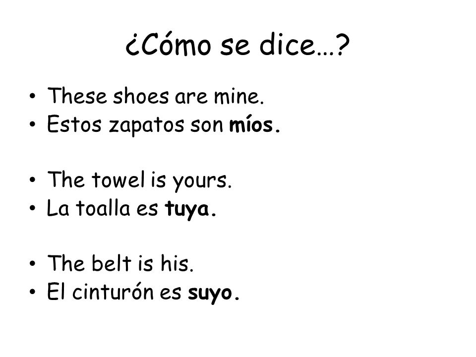 ¿Cómo se dice…? These shoes are mine. Estos zapatos son míos. The towel is yours. La toalla es tuya. The belt is his. El cinturón es suyo.