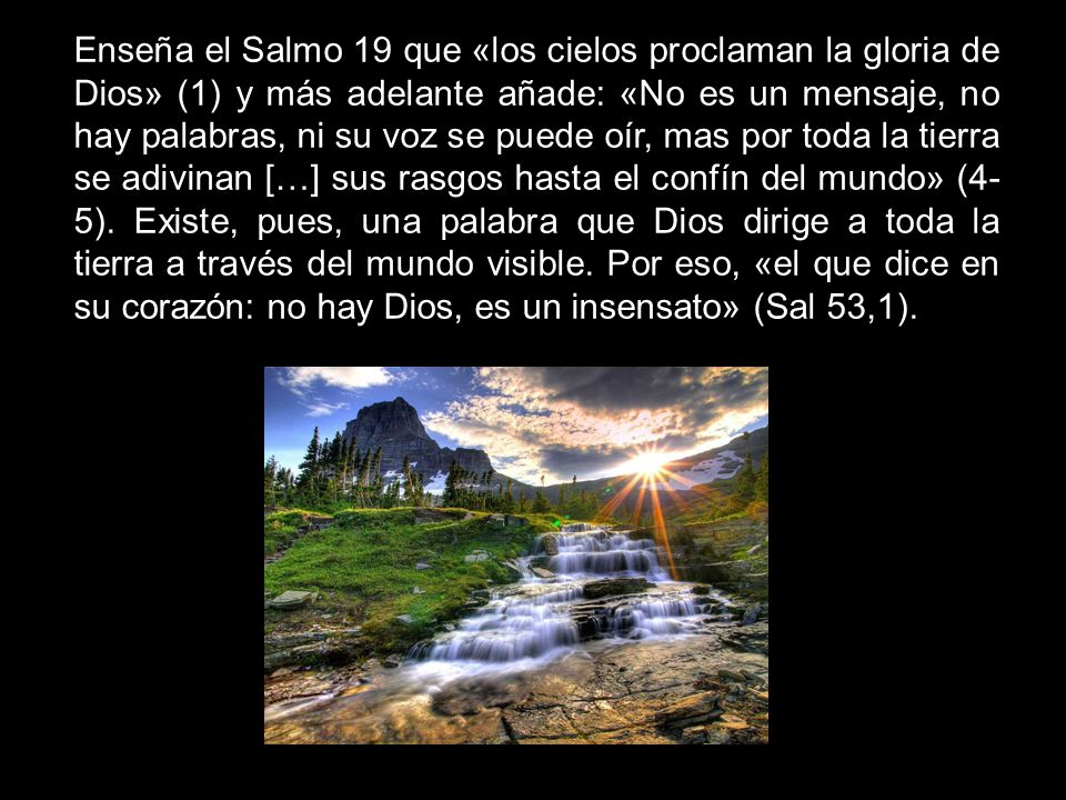 Enseña el Salmo 19 que «los cielos proclaman la gloria de Dios» (1) y más adelante añade: «No es un mensaje, no hay palabras, ni su voz se puede oír,