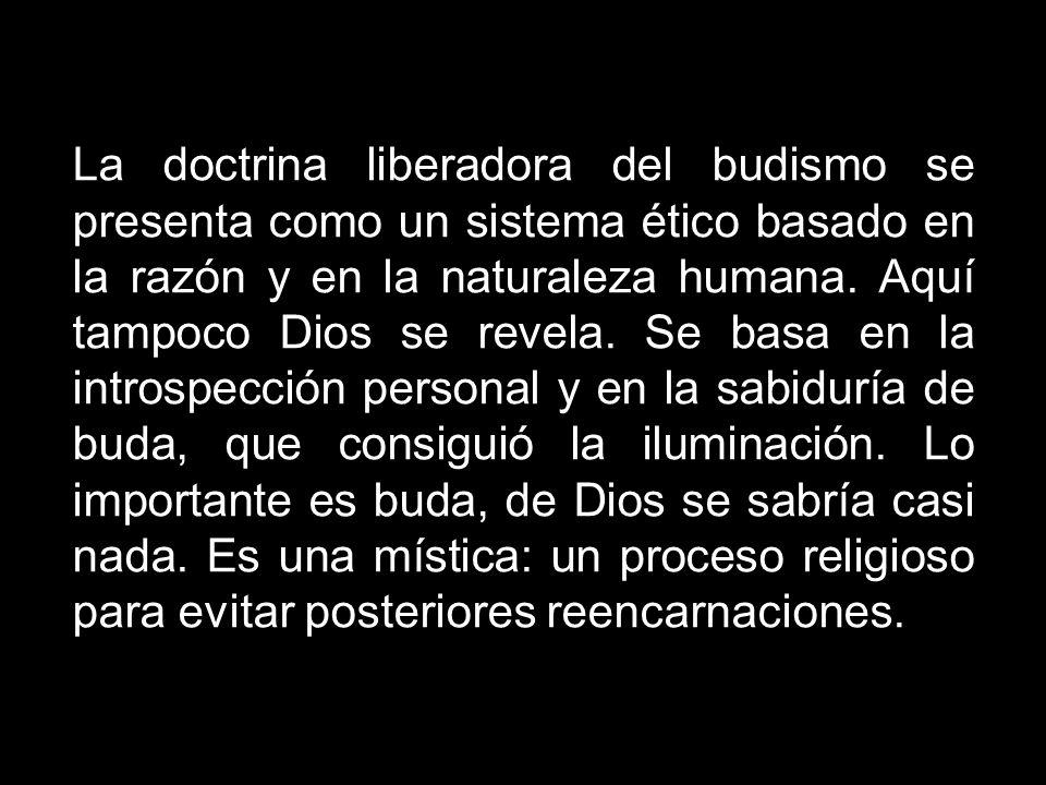 La doctrina liberadora del budismo se presenta como un sistema ético basado en la razón y en la naturaleza humana. Aquí tampoco Dios se revela. Se bas