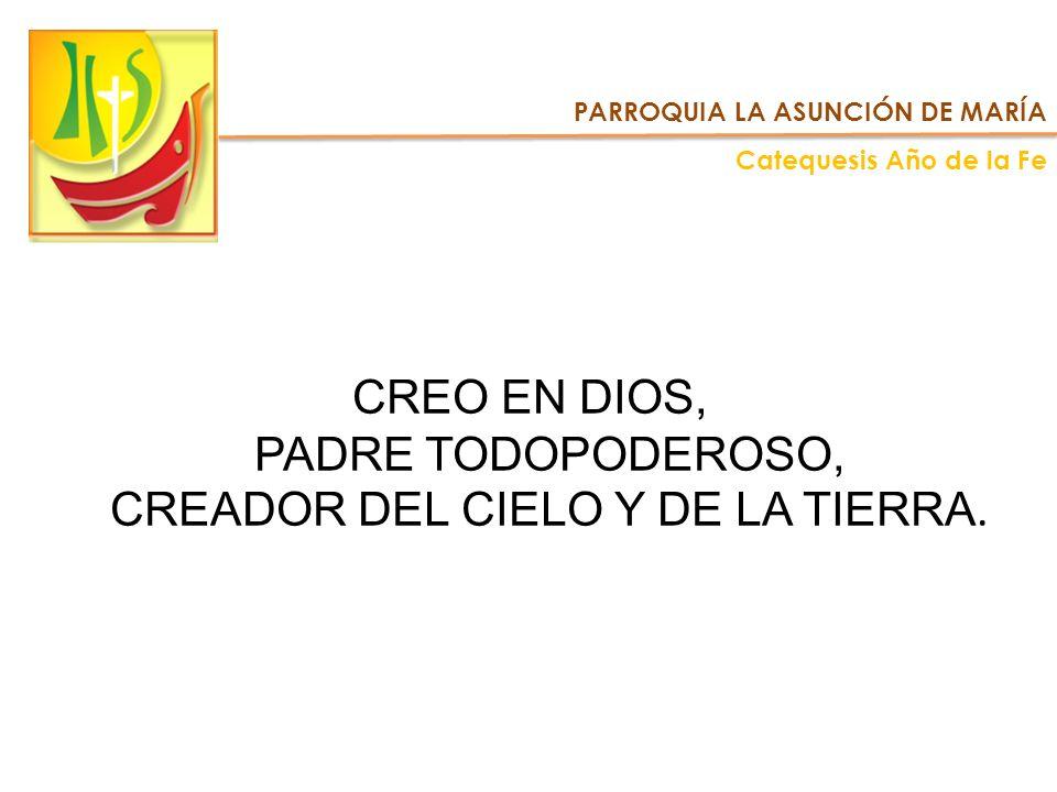 PARROQUIA LA ASUNCIÓN DE MARÍA Catequesis Año de la Fe CREO EN DIOS, PADRE TODOPODEROSO, CREADOR DEL CIELO Y DE LA TIERRA.