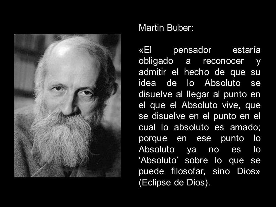 Martin Buber: «El pensador estaría obligado a reconocer y admitir el hecho de que su idea de lo Absoluto se disuelve al llegar al punto en el que el A