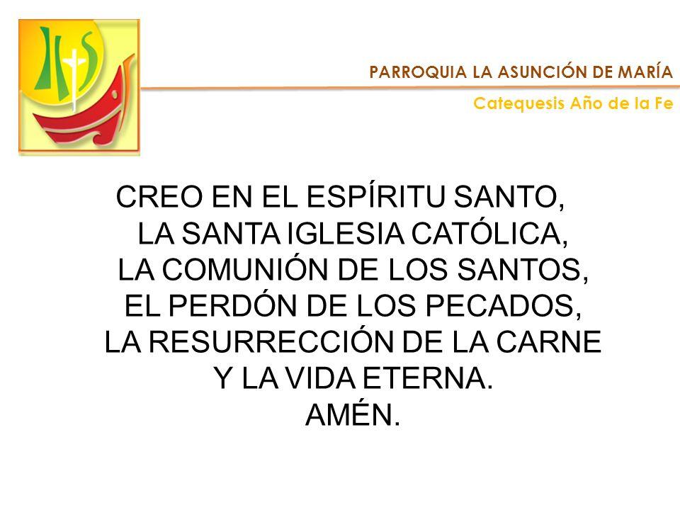PARROQUIA LA ASUNCIÓN DE MARÍA Catequesis Año de la Fe CREO EN EL ESPÍRITU SANTO, LA SANTA IGLESIA CATÓLICA, LA COMUNIÓN DE LOS SANTOS, EL PERDÓN DE L