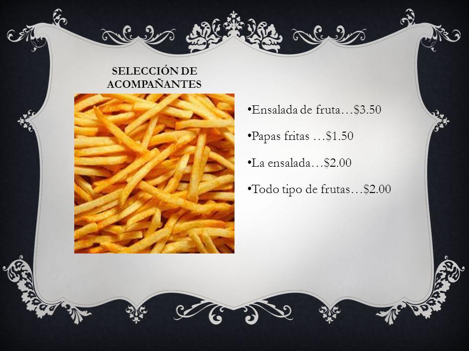 SELECCIÓN DE ACOMPAÑANTES Ensalada de fruta…$3.50 Papas fritas …$1.50 La ensalada…$2.00 Todo tipo de frutas…$2.00