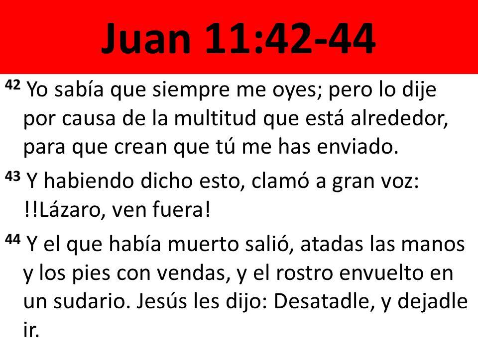 Juan 11:42-44 42 Yo sabía que siempre me oyes; pero lo dije por causa de la multitud que está alrededor, para que crean que tú me has enviado. 43 Y ha
