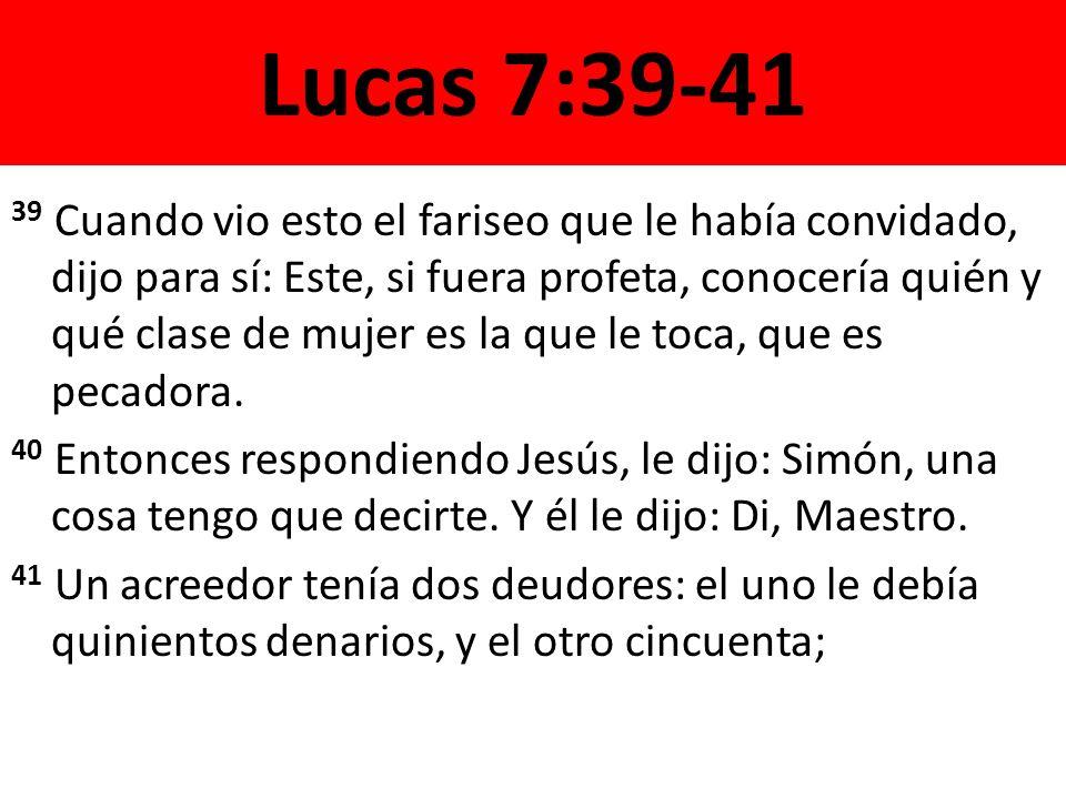 Lucas 7:39-41 39 Cuando vio esto el fariseo que le había convidado, dijo para sí: Este, si fuera profeta, conocería quién y qué clase de mujer es la que le toca, que es pecadora.