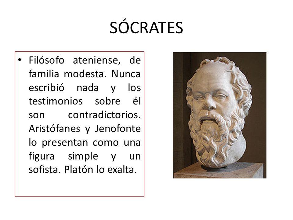 SÓCRATES Filósofo ateniense, de familia modesta. Nunca escribió nada y los testimonios sobre él son contradictorios. Aristófanes y Jenofonte lo presen