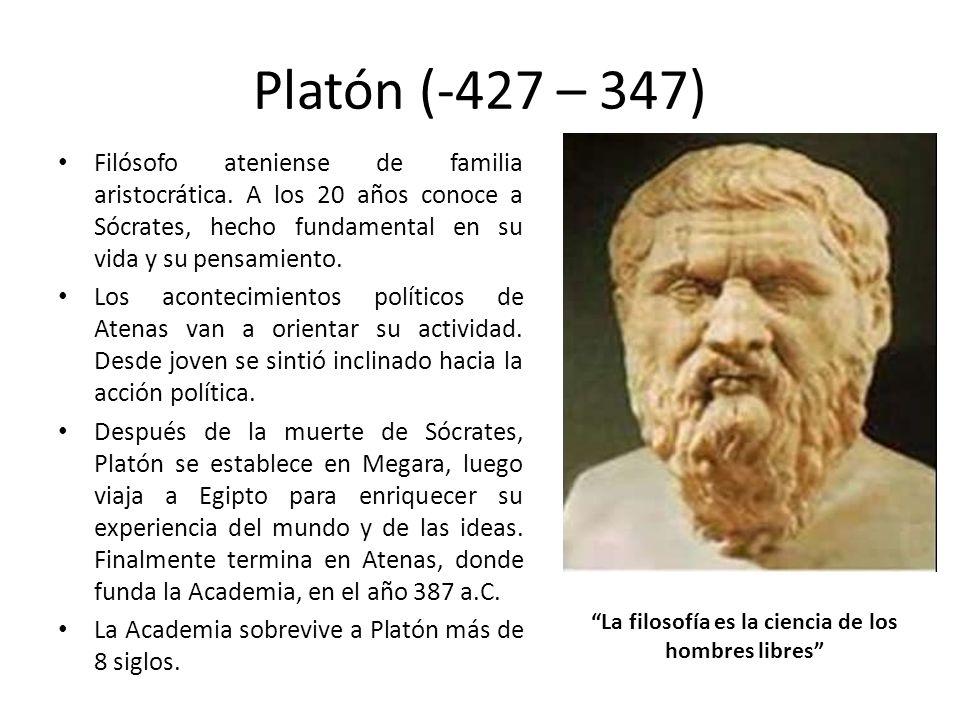 Platón (-427 – 347) Filósofo ateniense de familia aristocrática. A los 20 años conoce a Sócrates, hecho fundamental en su vida y su pensamiento. Los a