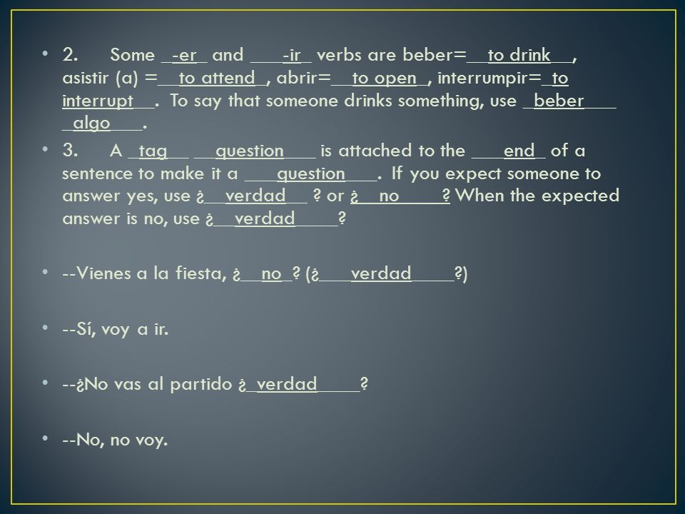2.Some _-er_ and ___-ir_ verbs are beber=__to drink__, asistir (a) =__to attend_, abrir=__to open_, interrumpir=_to interrupt__.