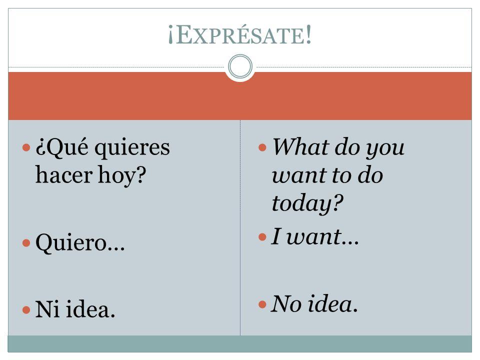 ¿Qué quieres hacer hoy? Quiero… Ni idea. What do you want to do today? I want… No idea. ¡E XPRÉSATE !
