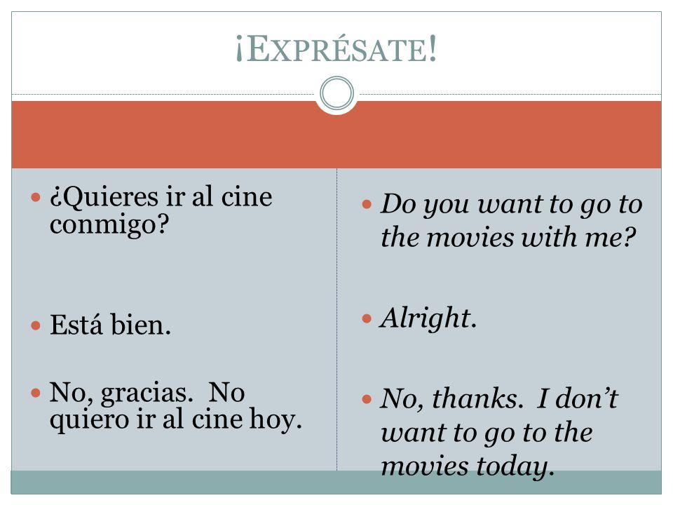 ¿Quieres ir al cine conmigo? Está bien. No, gracias. No quiero ir al cine hoy. Do you want to go to the movies with me? Alright. No, thanks. I dont wa