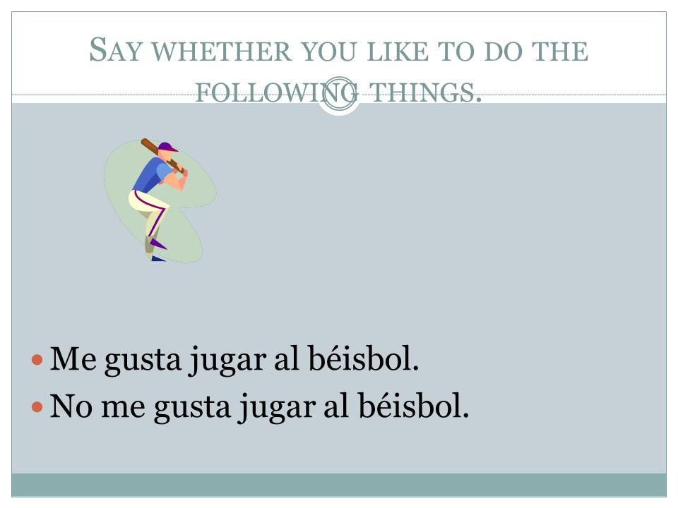 S AY WHETHER YOU LIKE TO DO THE FOLLOWING THINGS.Me gusta jugar al béisbol.