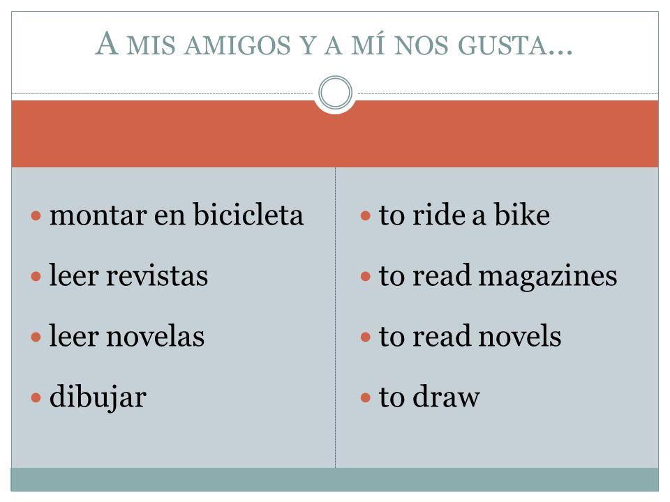 montar en bicicleta leer revistas leer novelas dibujar to ride a bike to read magazines to read novels to draw A MIS AMIGOS Y A MÍ NOS GUSTA …