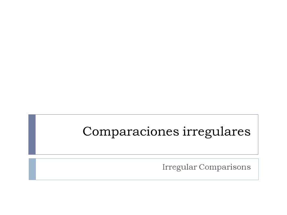 Comparaciones irregulares As in English, some adjectives and adverbs have irregular comparative and superlative forms AdjAdv.Comp.Superl.