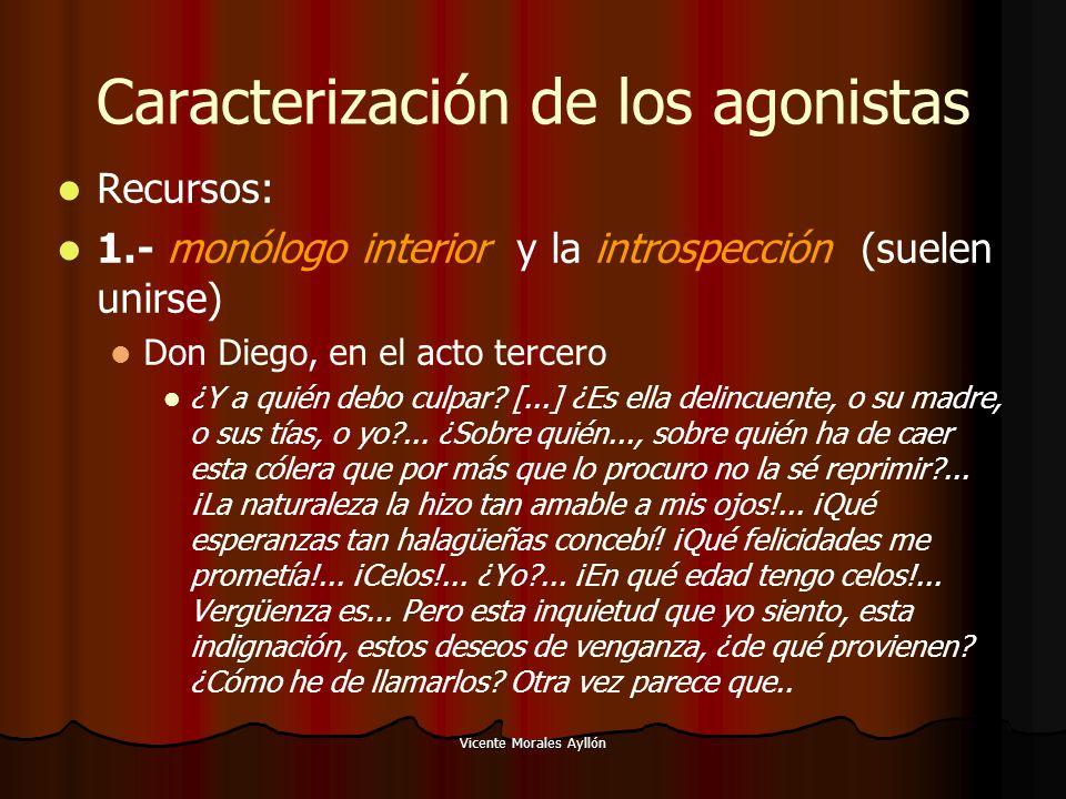 Vicente Morales Ayllón Caracterización de los agonistas Recursos: 1.- monólogo interior y la introspección (suelen unirse) Don Diego, en el acto tercero ¿Y a quién debo culpar.