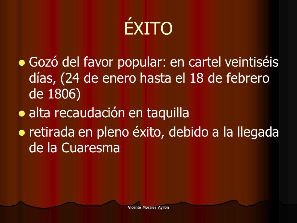 Vicente Morales Ayllón ÉXITO Gozó del favor popular: en cartel veintiséis días, (24 de enero hasta el 18 de febrero de 1806) alta recaudación en taquilla retirada en pleno éxito, debido a la llegada de la Cuaresma