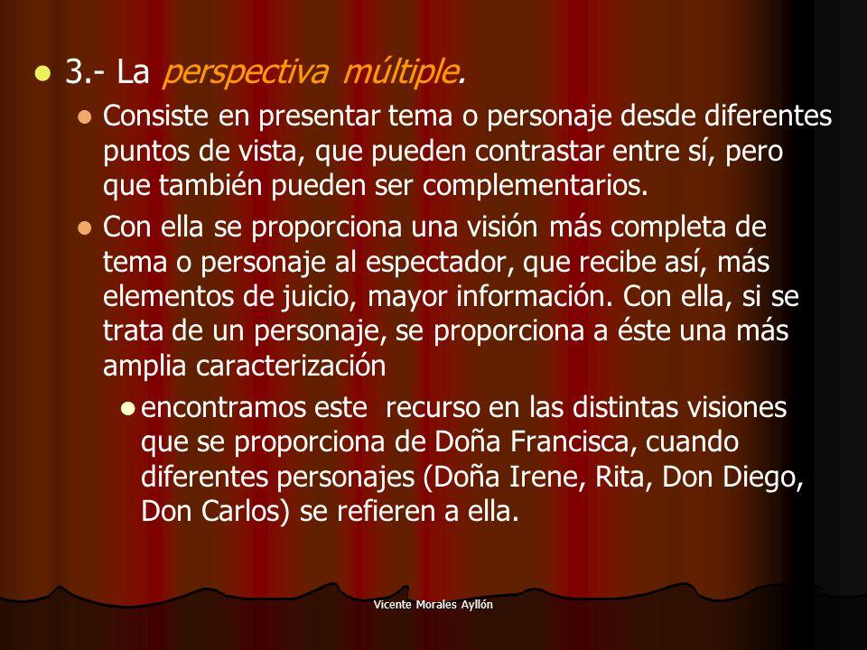 Vicente Morales Ayllón 3.- La perspectiva múltiple. Consiste en presentar tema o personaje desde diferentes puntos de vista, que pueden contrastar ent