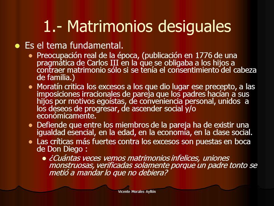 Vicente Morales Ayllón 1.- Matrimonios desiguales Es el tema fundamental. Preocupación real de la época, (publicación en 1776 de una pragmática de Car