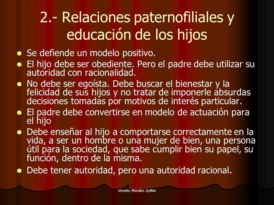 Vicente Morales Ayllón 2.- Relaciones paternofiliales y educación de los hijos Se defiende un modelo positivo. El hijo debe ser obediente. Pero el pad