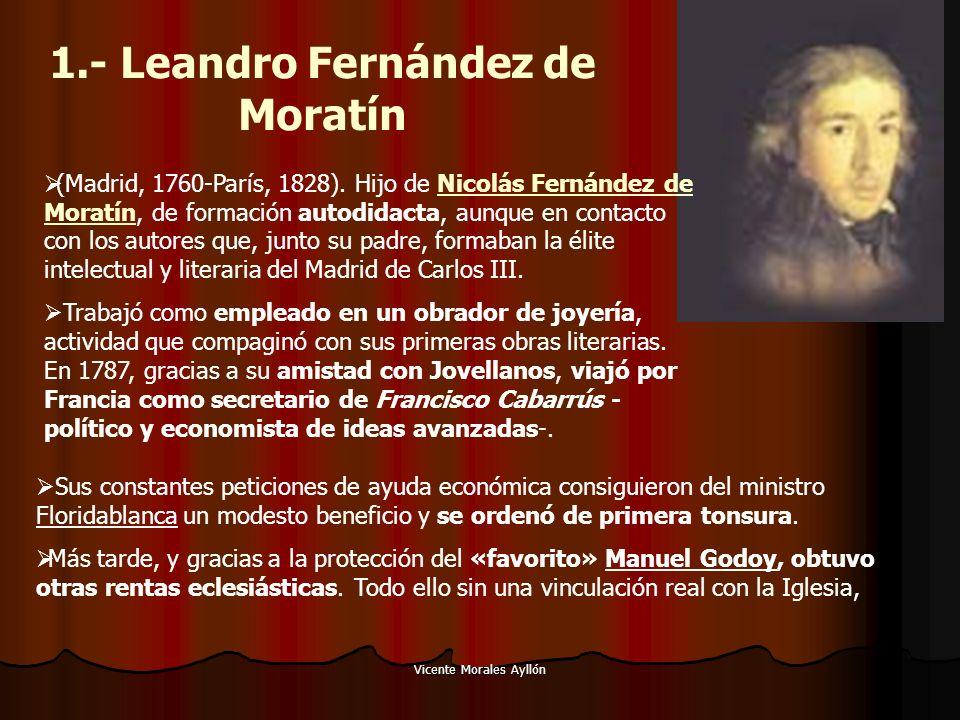 Vicente Morales Ayllón 1.- Leandro Fernández de Moratín (Madrid, 1760-París, 1828). Hijo de Nicolás Fernández de Moratín, de formación autodidacta, au